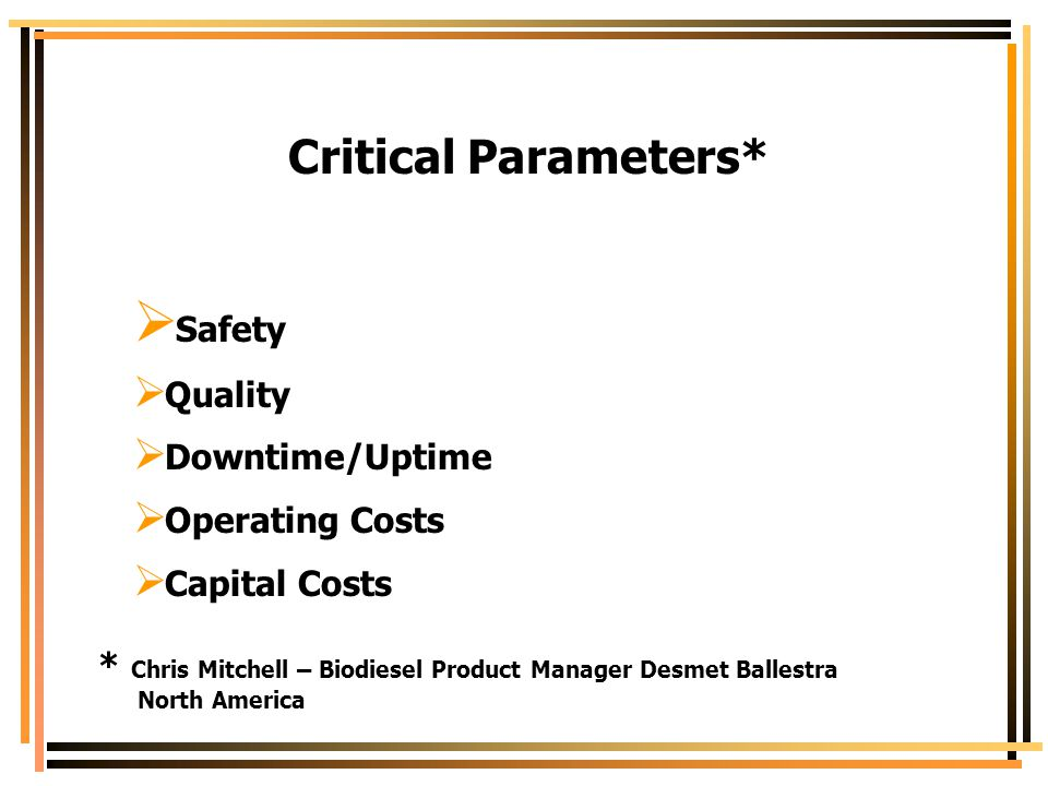 Critical Parameters*  Safety  Quality  Downtime/Uptime  Operating Costs  Capital Costs * Chris Mitchell – Biodiesel Product Manager Desmet Balles