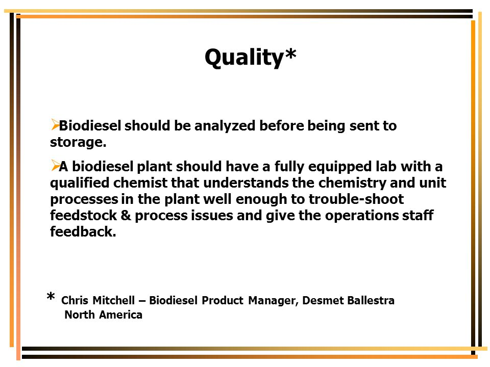 Quality*  Biodiesel should be analyzed before being sent to storage.  A biodiesel plant should have a fully equipped lab with a qualified chemist th