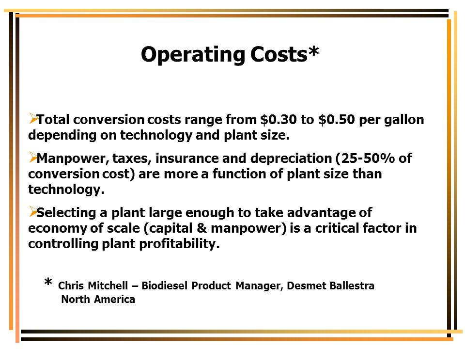 Operating Costs*  Total conversion costs range from $0.30 to $0.50 per gallon depending on technology and plant size.  Manpower, taxes, insurance an