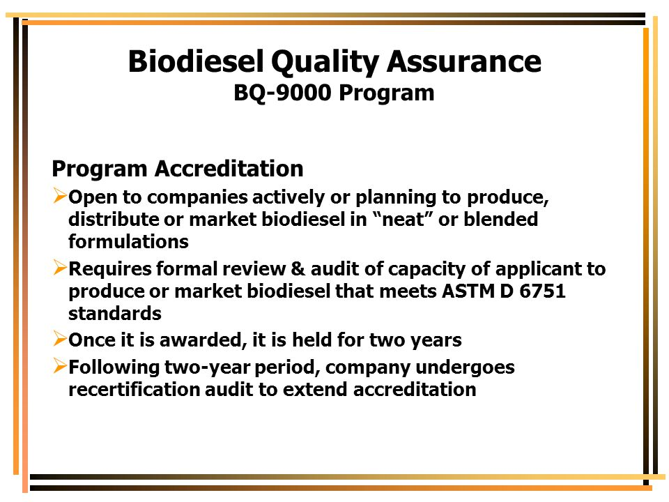 Biodiesel Quality Assurance BQ-9000 Program Program Accreditation  Open to companies actively or planning to produce, distribute or market biodiesel