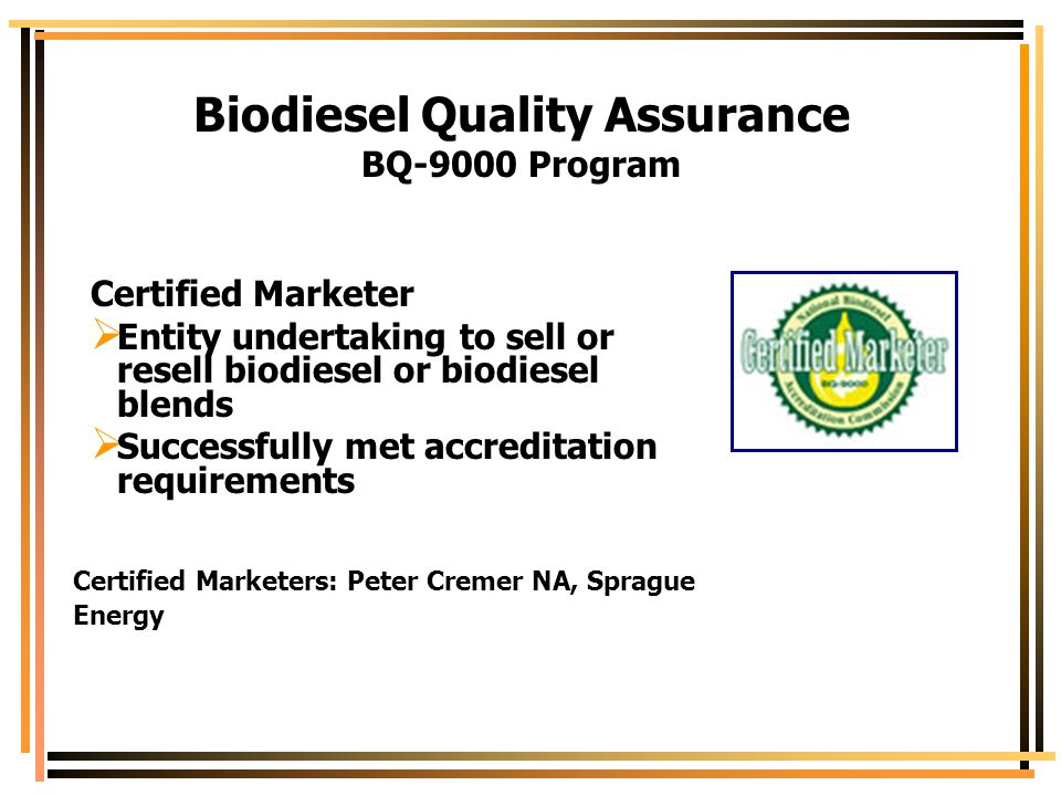 Biodiesel Quality Assurance BQ-9000 Program Certified Marketer  Entity undertaking to sell or resell biodiesel or biodiesel blends  Successfully met