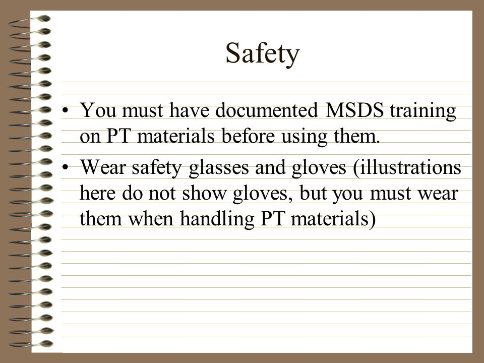 Safety You must have documented MSDS training on PT materials before using them. Wear safety glasses and gloves (illustrations here do not show gloves