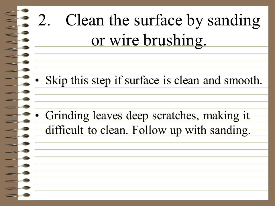 2.Clean the surface by sanding or wire brushing. Skip this step if surface is clean and smooth.