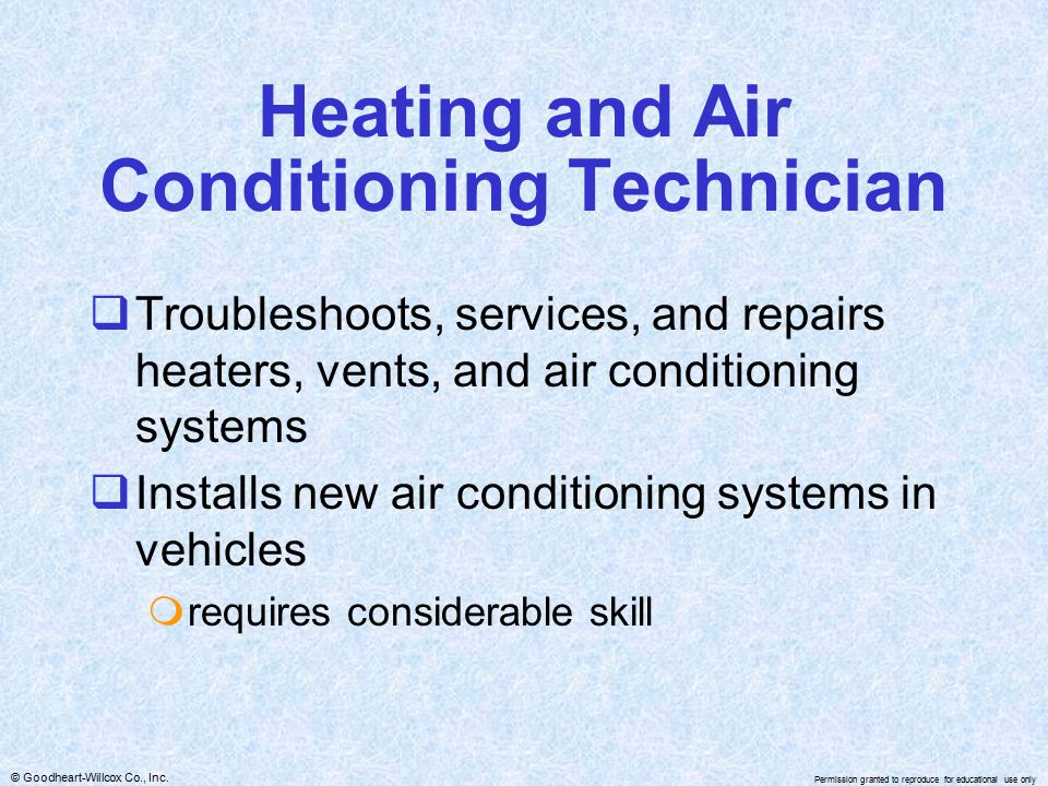 © Goodheart-Willcox Co., Inc. Permission granted to reproduce for educational use only Heating and Air Conditioning Technician  Troubleshoots, servic
