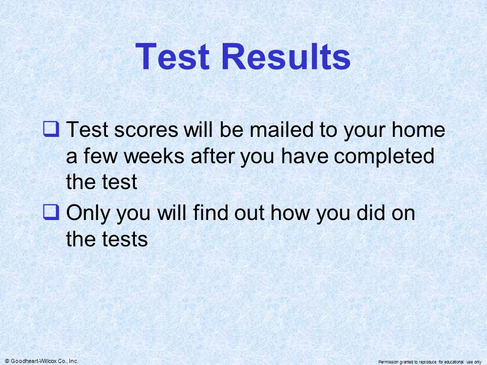 © Goodheart-Willcox Co., Inc. Permission granted to reproduce for educational use only Test Results  Test scores will be mailed to your home a few we