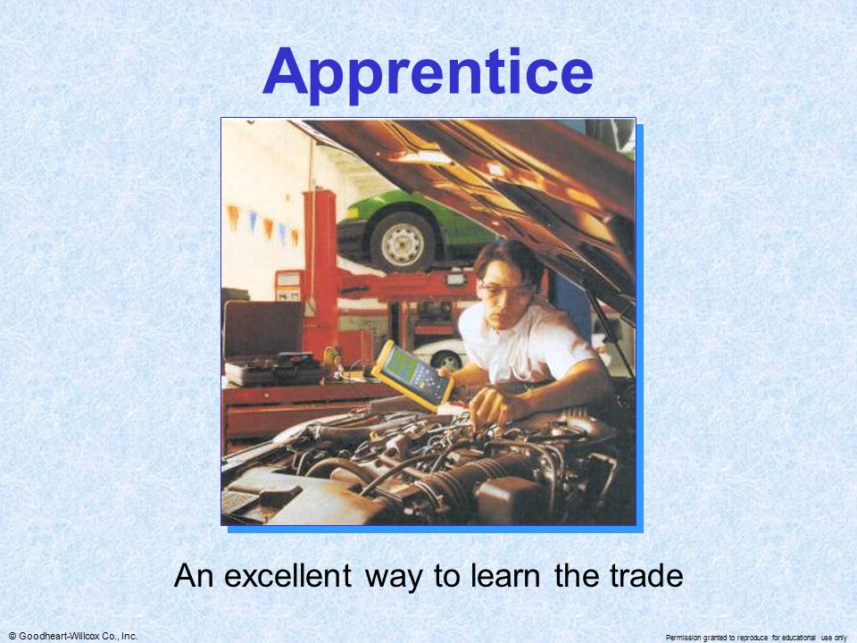 © Goodheart-Willcox Co., Inc. Permission granted to reproduce for educational use only Apprentice An excellent way to learn the trade