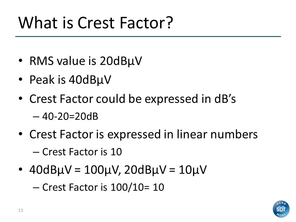 12 What is Crest Factor? The Peak-to-RMS ratio Crest Factor = Peak / RMS No physical unit – it is a numeric ratio Indicates how Peaky the signal is or