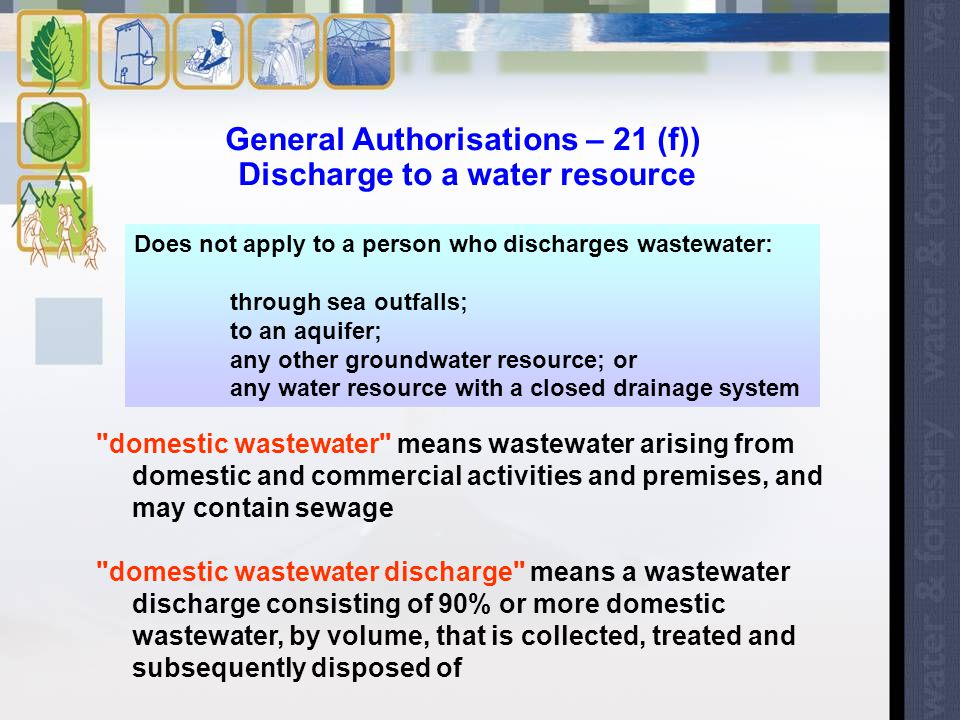 General Authorisations – 21 (f)) Discharge to a water resource domestic wastewater means wastewater arising from domestic and commercial activities and premises, and may contain sewage domestic wastewater discharge means a wastewater discharge consisting of 90% or more domestic wastewater, by volume, that is collected, treated and subsequently disposed of Does not apply to a person who discharges wastewater: through sea outfalls; to an aquifer; any other groundwater resource; or any water resource with a closed drainage system