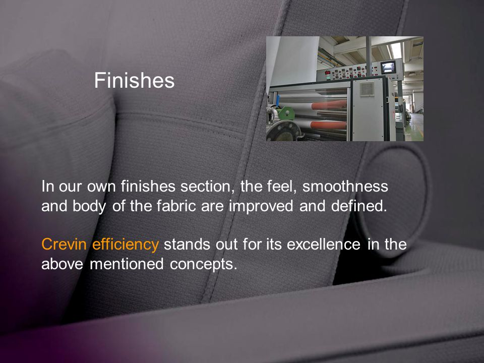 Finishes In our own finishes section, the feel, smoothness and body of the fabric are improved and defined.