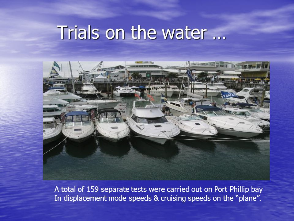 Trials on the water … Trials on the water … A total of 159 separate tests were carried out on Port Phillip bay In displacement mode speeds & cruising