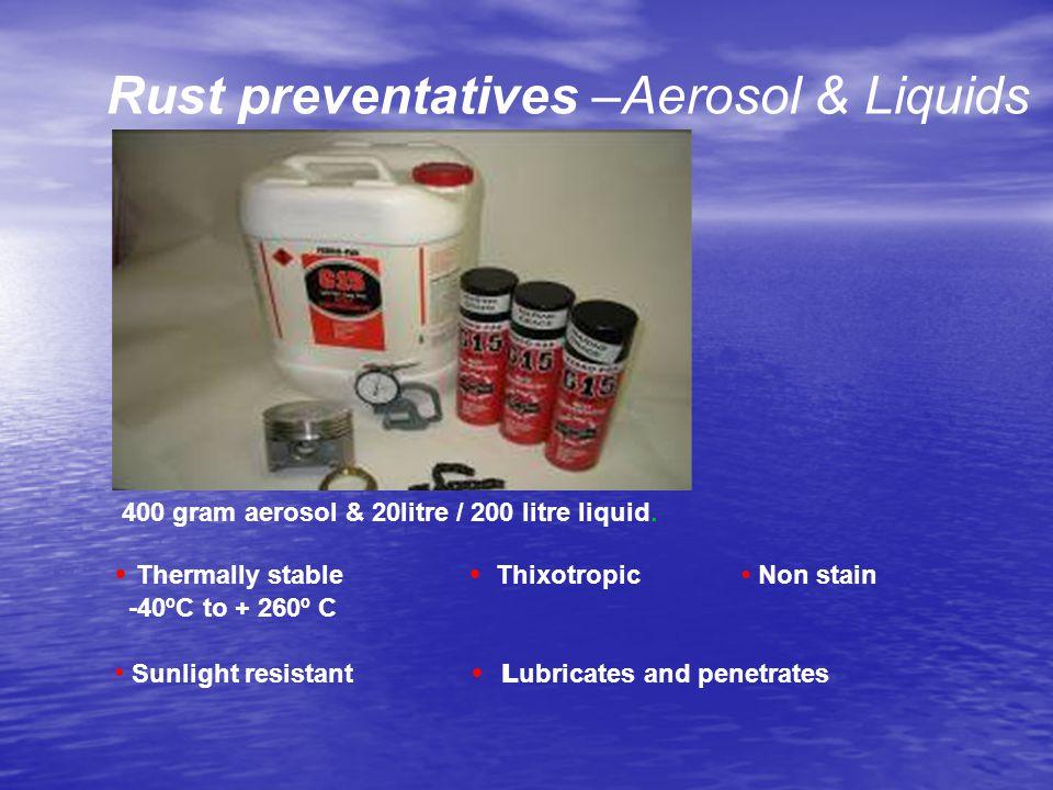 Rust preventatives –Aerosol & Liquids 400 gram aerosol & 20litre / 200 litre liquid. Thermally stable Thixotropic Non stain -40ºC to + 260º C Sunlight
