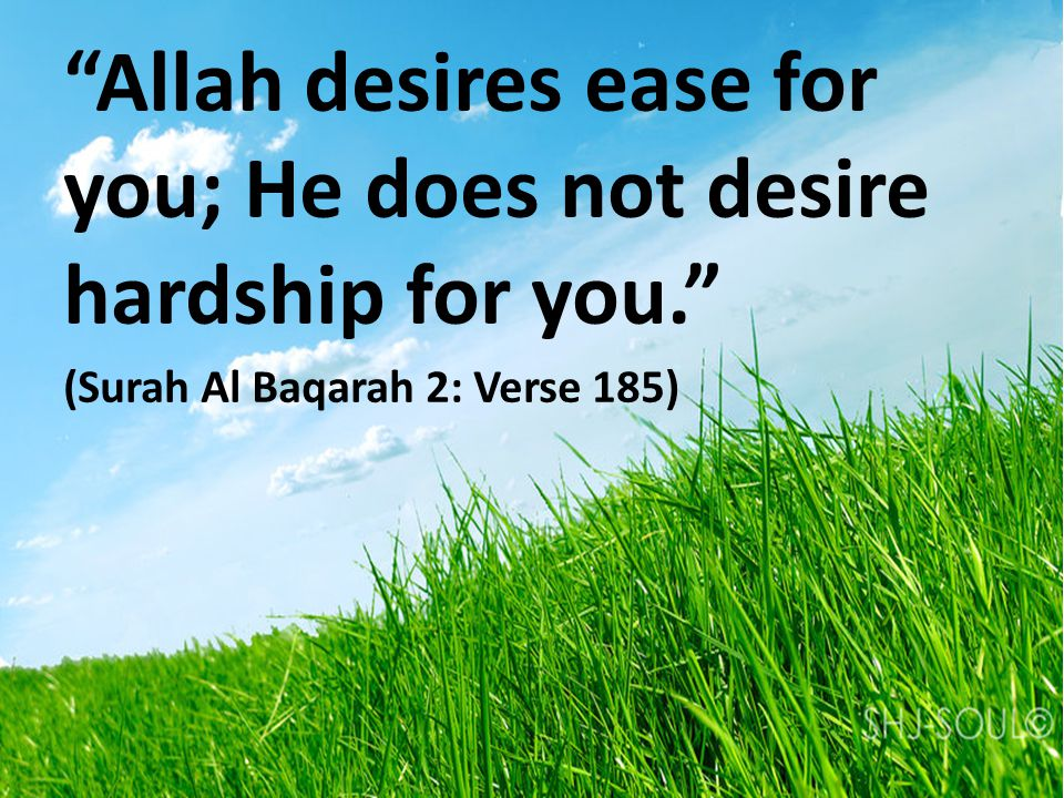 Allah desires ease for you; He does not desire hardship for you. (Surah Al Baqarah 2: Verse 185)