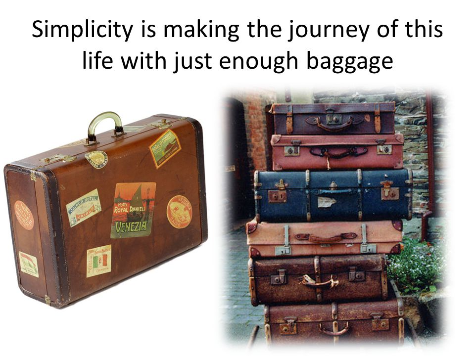 Simplicity is making the journey of this life with just enough baggage Anonymous