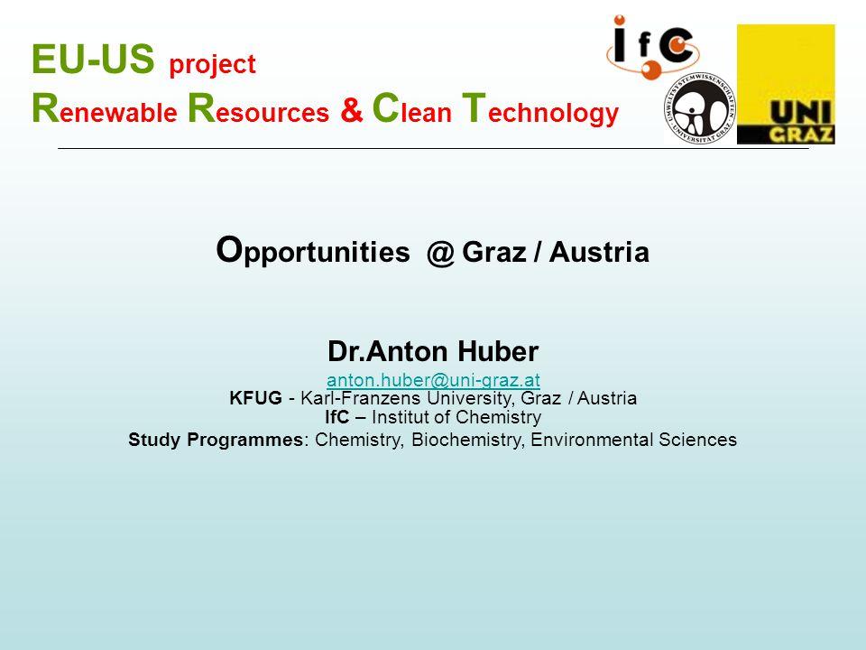 EU-US project R enewable R esources & C lean T echnology O pportunities @ Graz / Austria Dr.Anton Huber anton.huber@uni-graz.at anton.huber@uni-graz.at KFUG - Karl-Franzens University, Graz / Austria IfC – Institut of Chemistry Study Programmes: Chemistry, Biochemistry, Environmental Sciences