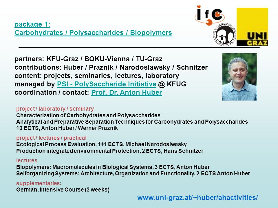 package 1: Carbohydrates / Polysaccharides / Biopolymers partners: KFU-Graz / BOKU-Vienna / TU-Graz contributions: Huber / Praznik / Narodoslawsky / Schnitzer content: projects, seminaries, lectures, laboratory managed by PSI - PolySaccharide Initiative @ KFUG coordination / contact: Prof.