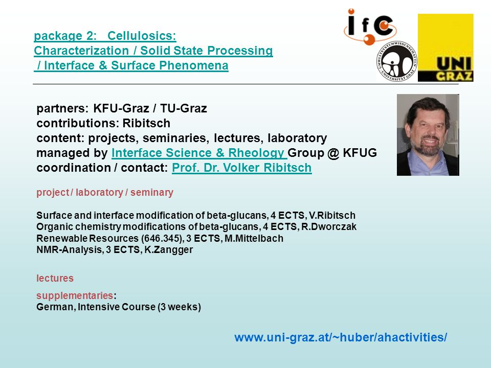 package 2: Cellulosics: Characterization / Solid State Processing / Interface & Surface Phenomena partners: KFU-Graz / TU-Graz contributions: Ribitsch content: projects, seminaries, lectures, laboratory managed by Interface Science & Rheology Group @ KFUG coordination / contact: Prof.