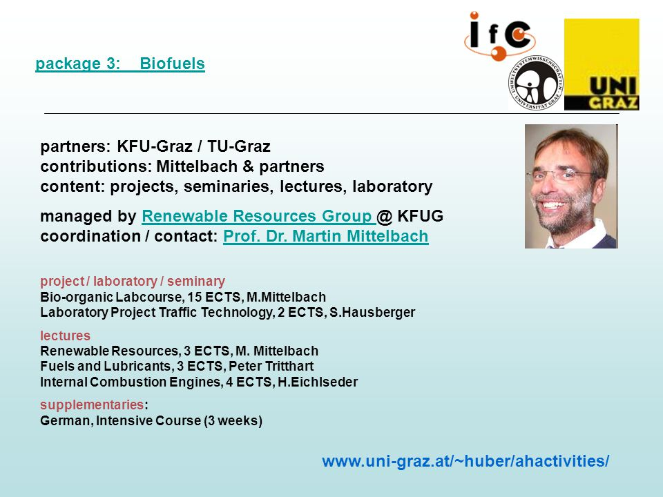 package 3: Biofuels partners: KFU-Graz / TU-Graz contributions: Mittelbach & partners content: projects, seminaries, lectures, laboratory managed by Renewable Resources Group @ KFUG coordination / contact: Prof.