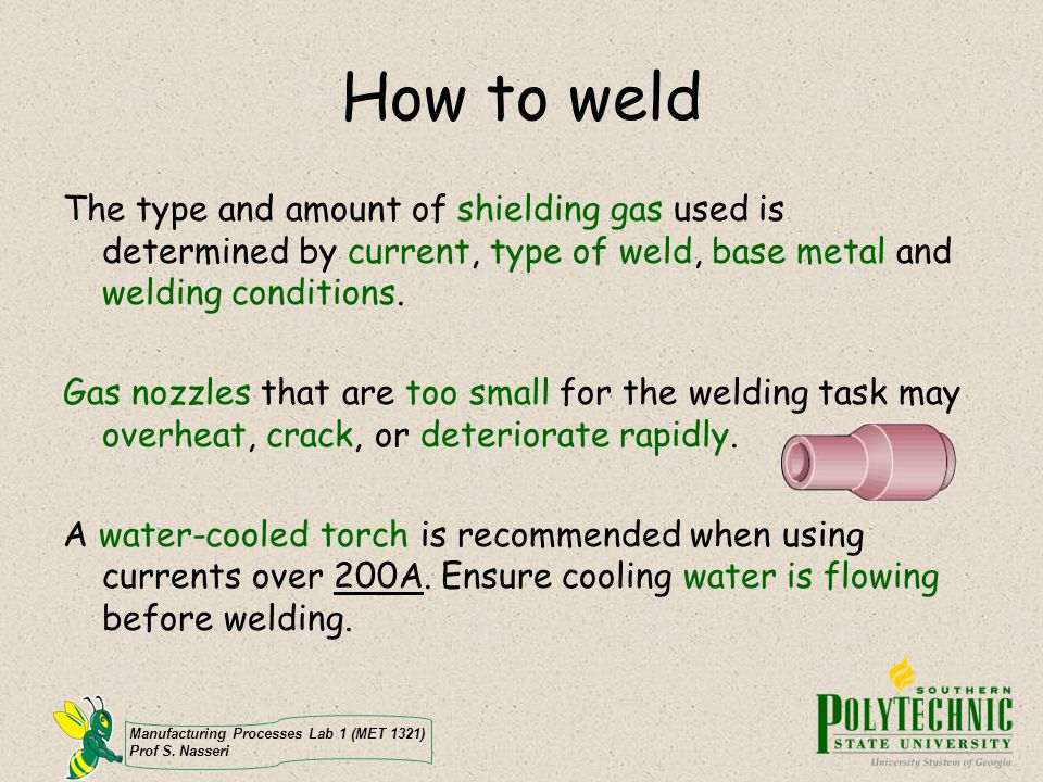 Manufacturing Processes Lab 1 (MET 1321) Prof S. Nasseri How to weld The type and amount of shielding gas used is determined by current, type of weld,