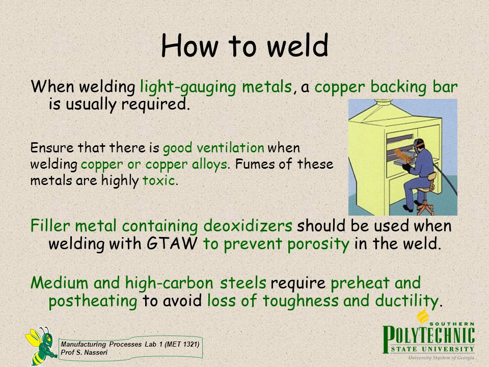 Manufacturing Processes Lab 1 (MET 1321) Prof S. Nasseri How to weld When welding light-gauging metals, a copper backing bar is usually required. Fill