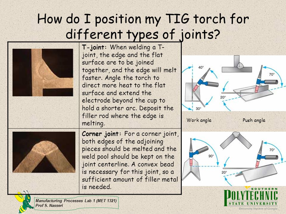 Manufacturing Processes Lab 1 (MET 1321) Prof S. Nasseri How do I position my TIG torch for different types of joints? T-joint: When welding a T- join