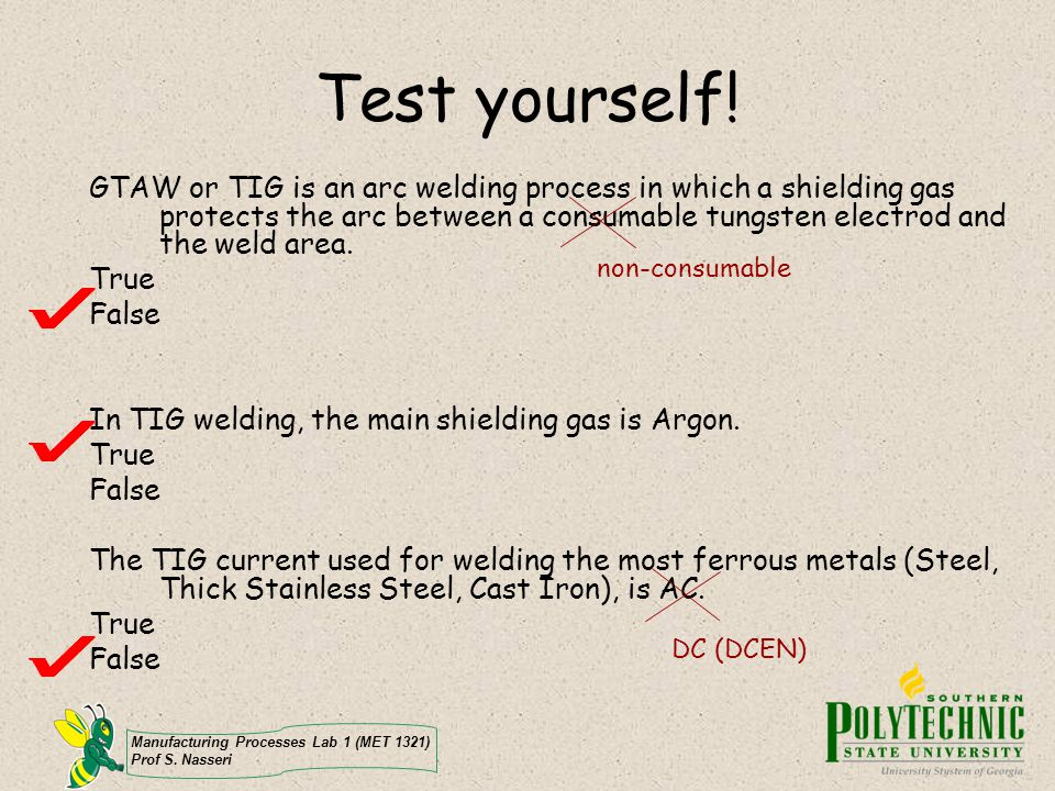 Manufacturing Processes Lab 1 (MET 1321) Prof S. Nasseri Test yourself! GTAW or TIG is an arc welding process in which a shielding gas protects the ar
