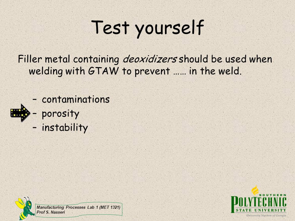 Manufacturing Processes Lab 1 (MET 1321) Prof S. Nasseri Test yourself Filler metal containing deoxidizers should be used when welding with GTAW to pr