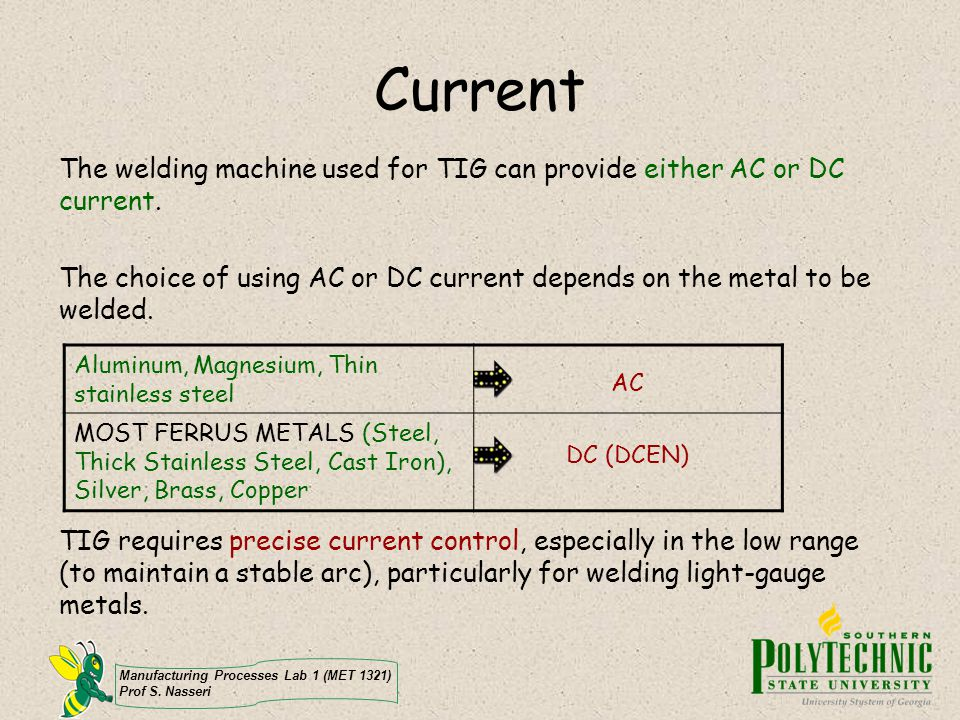 Manufacturing Processes Lab 1 (MET 1321) Prof S. Nasseri Current The welding machine used for TIG can provide either AC or DC current. The choice of u