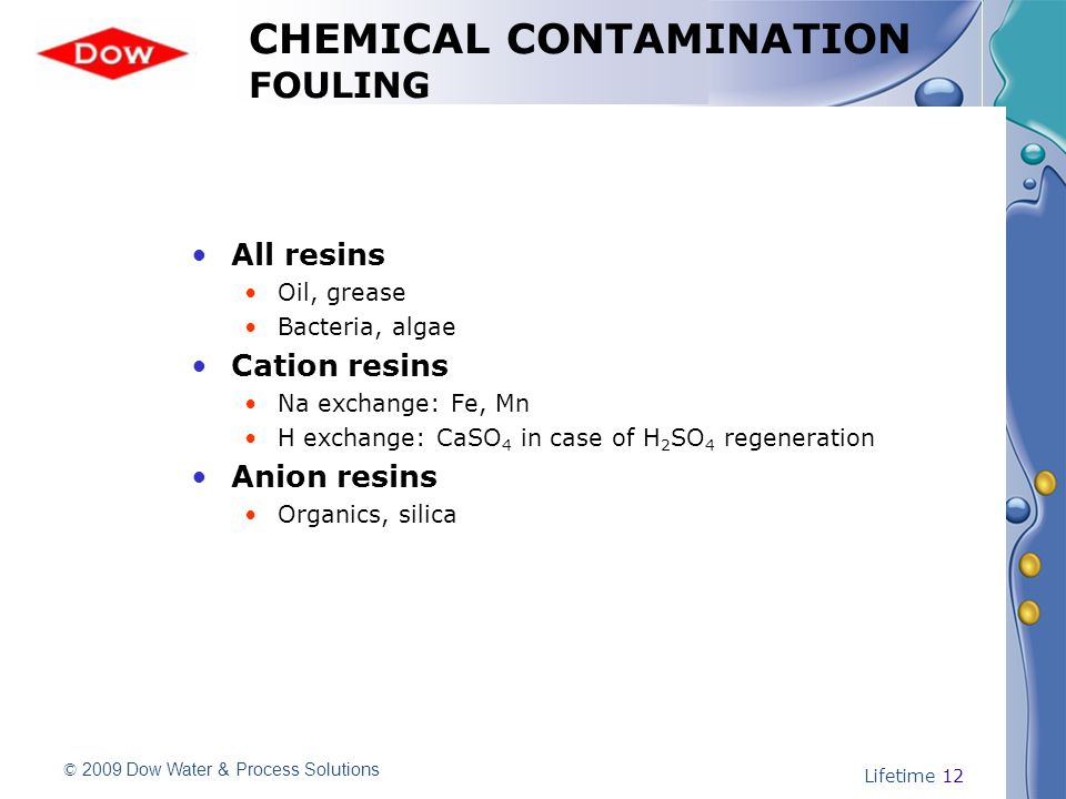 © 2009 Dow Water & Process Solutions Lifetime 12 CHEMICAL CONTAMINATION FOULING All resins Oil, grease Bacteria, algae Cation resins Na exchange: Fe, Mn H exchange: CaSO 4 in case of H 2 SO 4 regeneration Anion resins Organics, silica