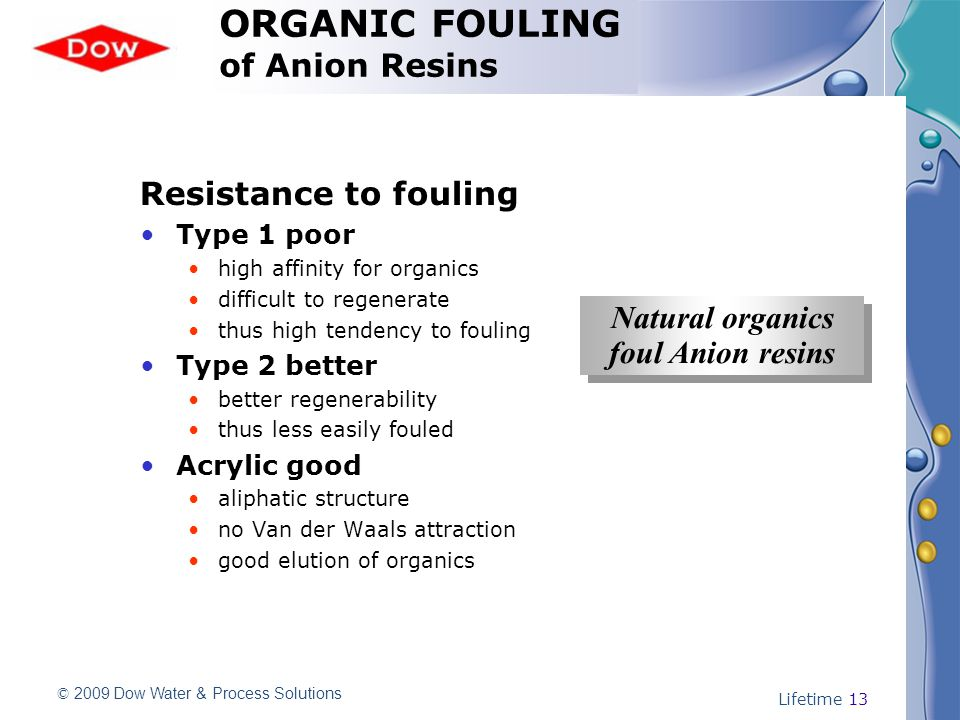 © 2009 Dow Water & Process Solutions Lifetime 13 Resistance to fouling Type 1 poor high affinity for organics difficult to regenerate thus high tendency to fouling Type 2 better better regenerability thus less easily fouled Acrylic good aliphatic structure no Van der Waals attraction good elution of organics Natural organics foul Anion resins Natural organics foul Anion resins ORGANIC FOULING of Anion Resins