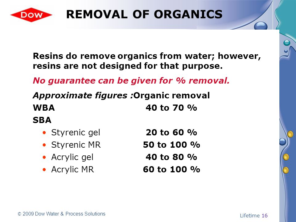 © 2009 Dow Water & Process Solutions Lifetime 16 REMOVAL OF ORGANICS Resins do remove organics from water; however, resins are not designed for that purpose.