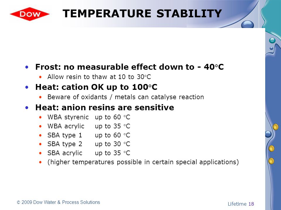 © 2009 Dow Water & Process Solutions Lifetime 18 TEMPERATURE STABILITY Frost: no measurable effect down to - 40°C Allow resin to thaw at 10 to 30°C Heat: cation OK up to 100°C Beware of oxidants / metals can catalyse reaction Heat: anion resins are sensitive WBA styrenicup to 60 °C WBA acrylicup to 35 °C SBA type 1up to 60 °C SBA type 2up to 30 °C SBA acrylicup to 35 °C (higher temperatures possible in certain special applications)