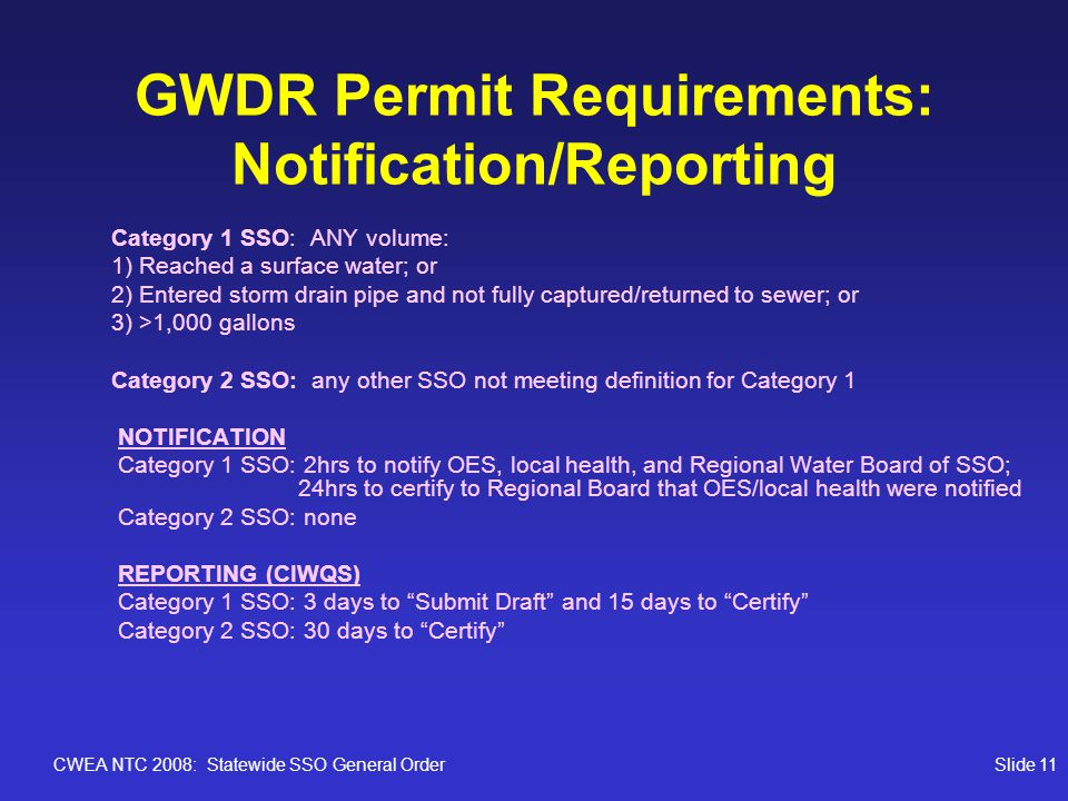 CWEA NTC 2008: Statewide SSO General OrderSlide 11 GWDR Permit Requirements: Notification/Reporting Category 1 SSO: ANY volume: 1) Reached a surface w