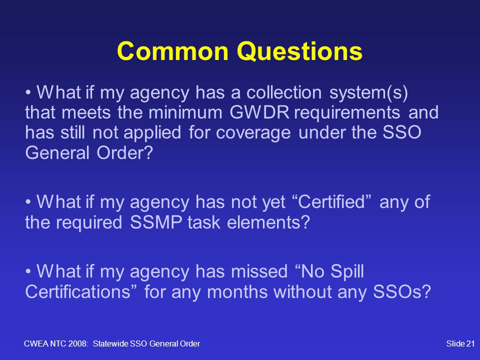 CWEA NTC 2008: Statewide SSO General OrderSlide 21 Common Questions What if my agency has a collection system(s) that meets the minimum GWDR requirements and has still not applied for coverage under the SSO General Order.
