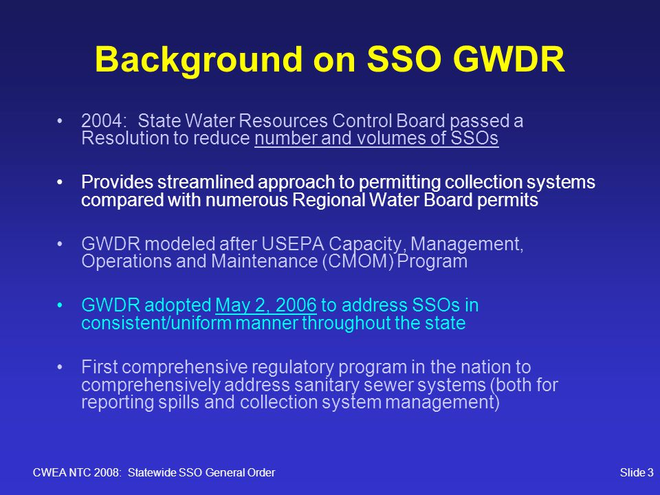 CWEA NTC 2008: Statewide SSO General OrderSlide 4 Background on SSO GWDR Applicability: Requires any publicly-owned agency with a collection system (sewer pipes) greater than one mile in length and connected to publicy-owned treatment facility (regardless of treatment technology) to enroll for coverage Collection systems must be individually enrolled regardless of number owned