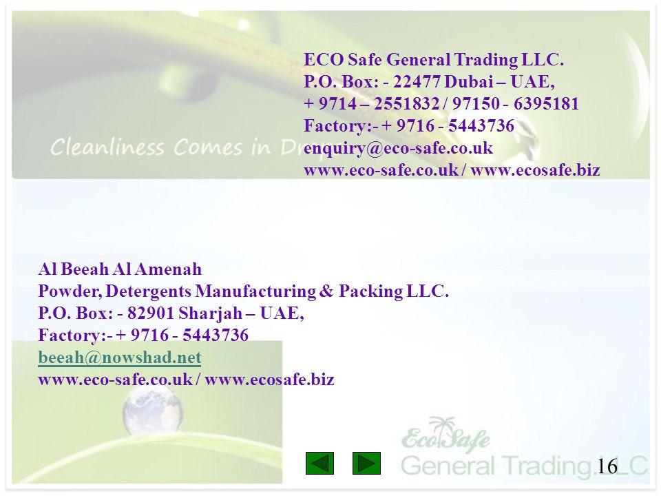 16 ECO Safe General Trading LLC. P.O. Box: - 22477 Dubai – UAE, + 9714 – 2551832 / 97150 - 6395181 Factory:- + 9716 - 5443736 enquiry@eco-safe.co.uk w