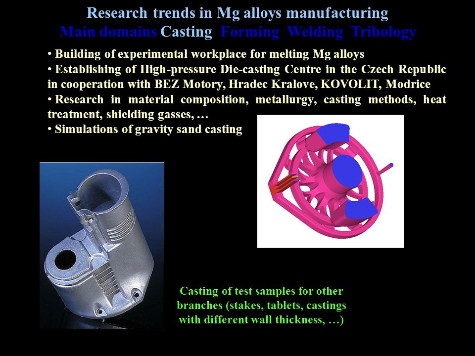 Research - Casting Building of experimental workplace for melting Mg alloys Establishing of High-pressure Die-casting Centre in the Czech Republic in cooperation with BEZ Motory, Hradec Kralove, KOVOLIT, Modrice Research in material composition, metallurgy, casting methods, heat treatment, shielding gasses, … Simulations of gravity sand casting Research trends in Mg alloys manufacturing Main domains Casting Forming Welding Tribology Casting of test samples for other branches (stakes, tablets, castings with different wall thickness, …)