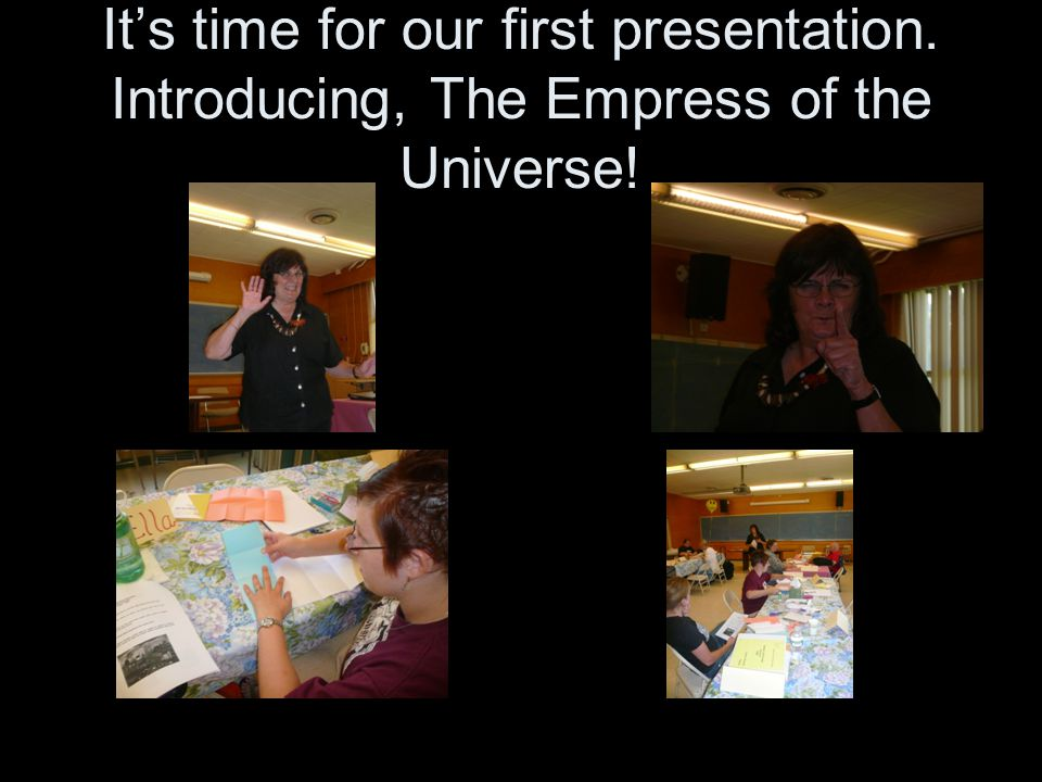 It's time for our first presentation. Introducing, The Empress of the Universe!