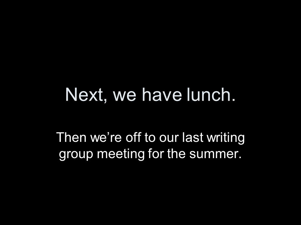 Next, we have lunch. Then we're off to our last writing group meeting for the summer.