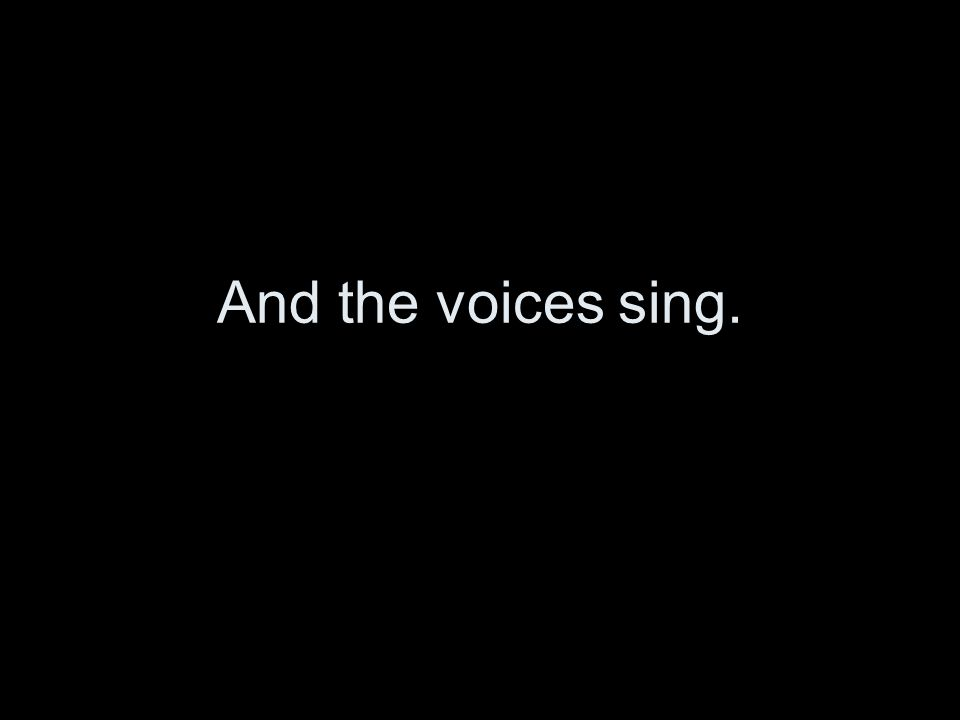 And the voices sing.
