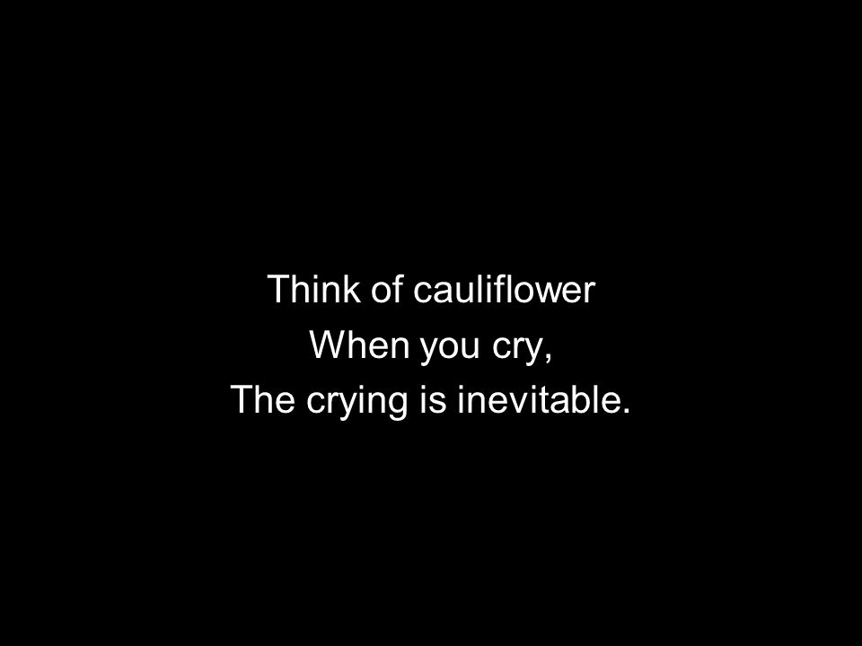 Think of cauliflower When you cry, The crying is inevitable.