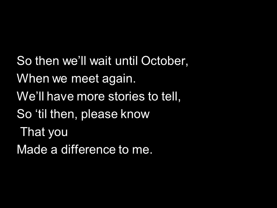 So then we'll wait until October, When we meet again.