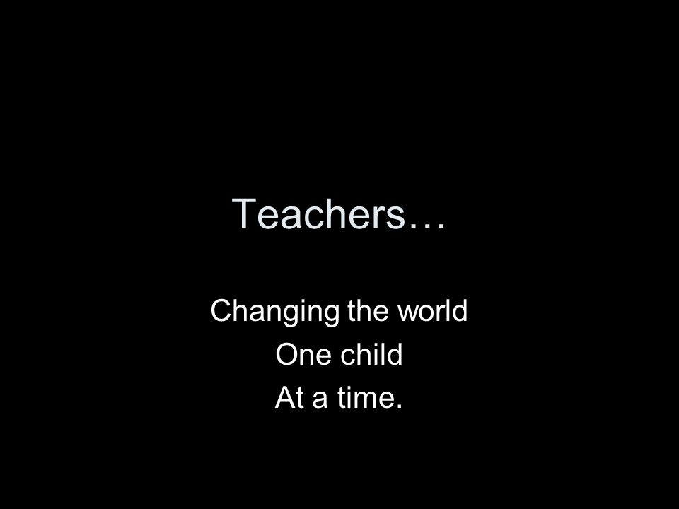 Teachers… Changing the world One child At a time.
