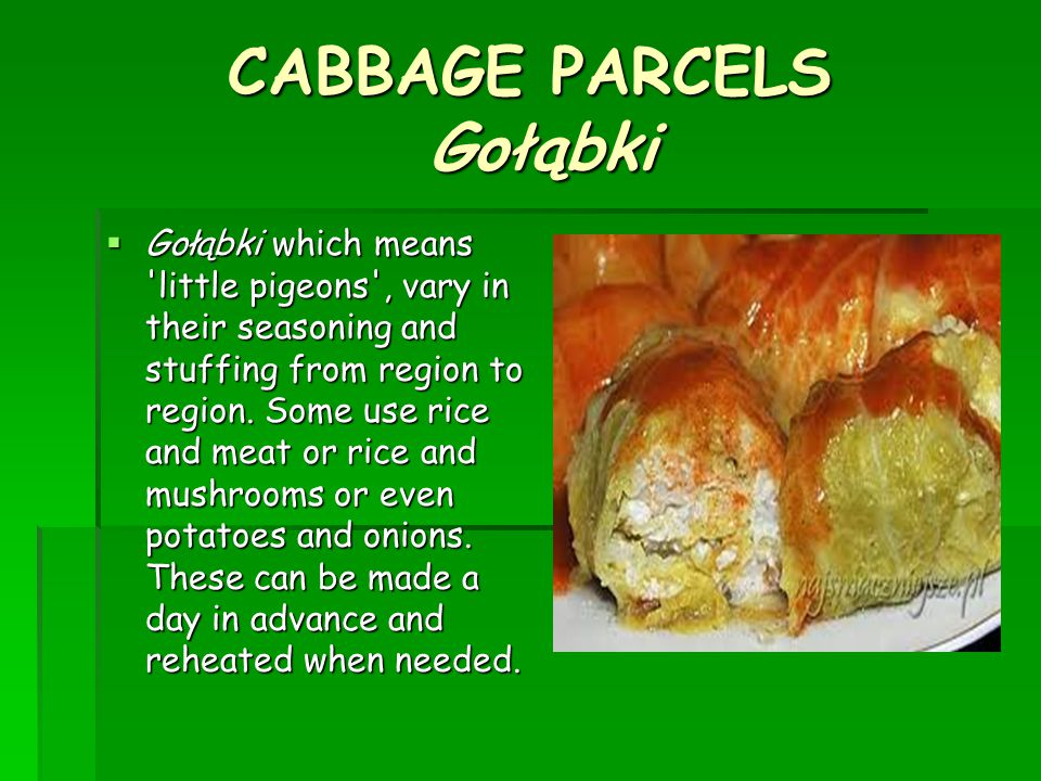 CABBAGE PARCELS Gołąbki  Gołąbki which means little pigeons , vary in their seasoning and stuffing from region to region.