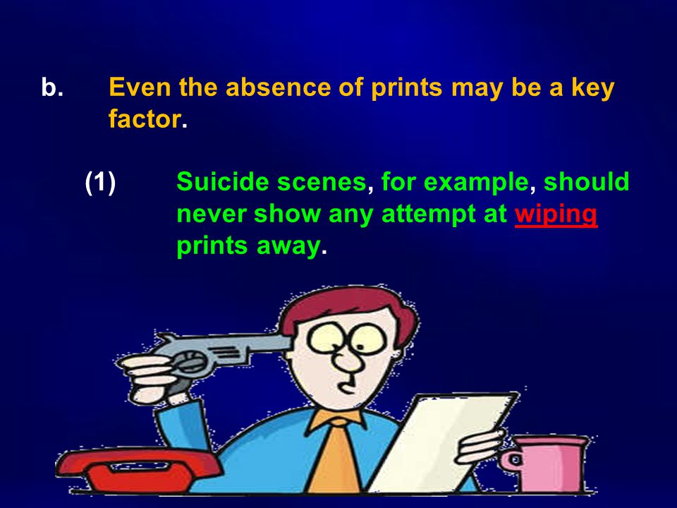 b. Even the absence of prints may be a key factor. (1) Suicide scenes, for example, should never show any attempt at wiping prints away.