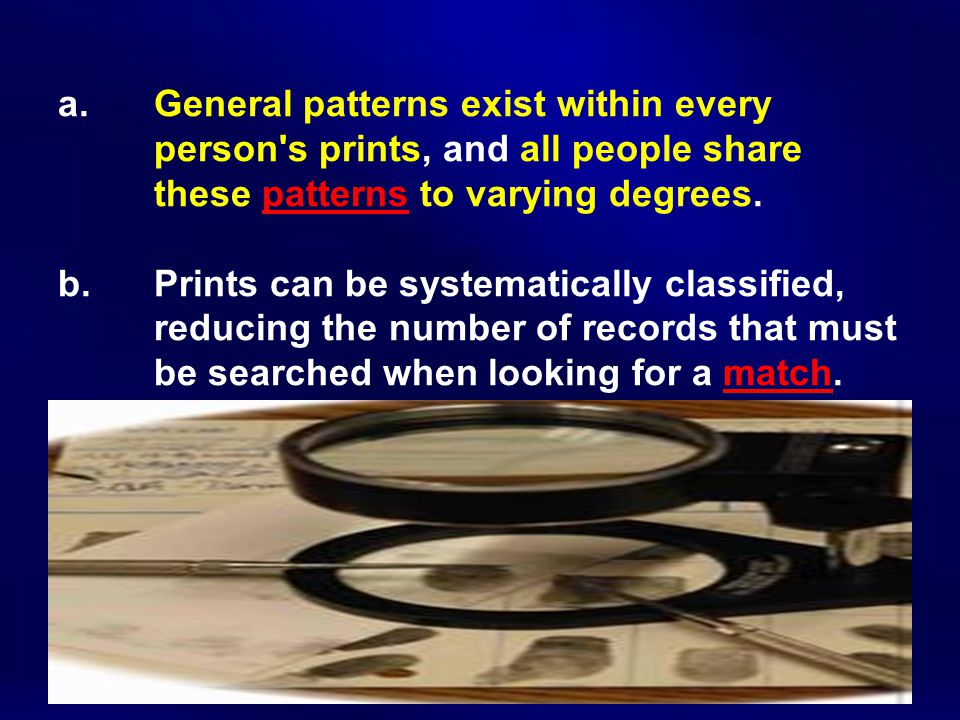 a. General patterns exist within every person's prints, and all people share these patterns to varying degrees. b. Prints can be systematically classi
