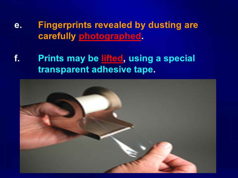 e. Fingerprints revealed by dusting are carefully photographed. f. Prints may be lifted, using a special transparent adhesive tape.