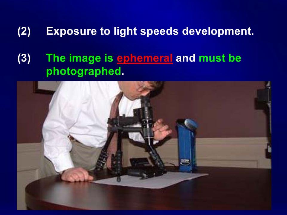 (2) Exposure to light speeds development. (3) The image is ephemeral and must be photographed.