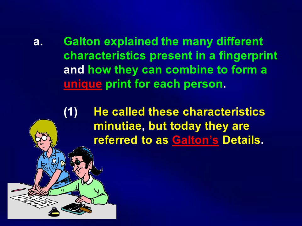 a. Galton explained the many different characteristics present in a fingerprint and how they can combine to form a unique print for each person. (1) H