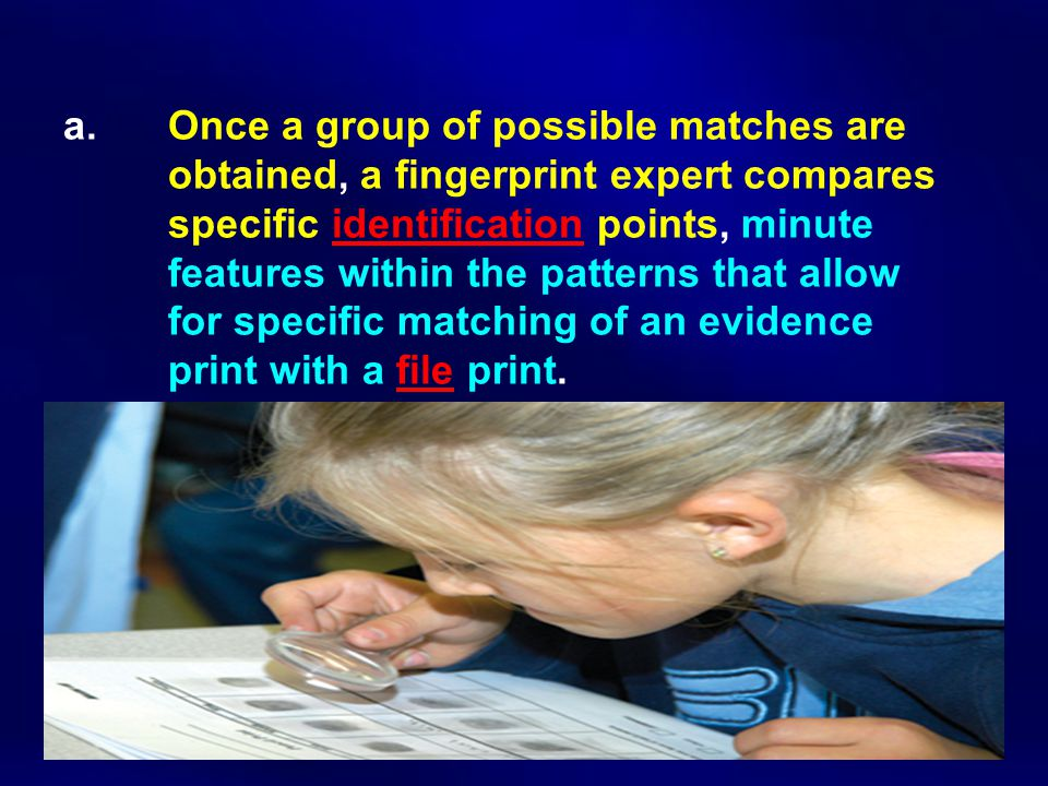 a. Once a group of possible matches are obtained, a fingerprint expert compares specific identification points, minute features within the patterns th
