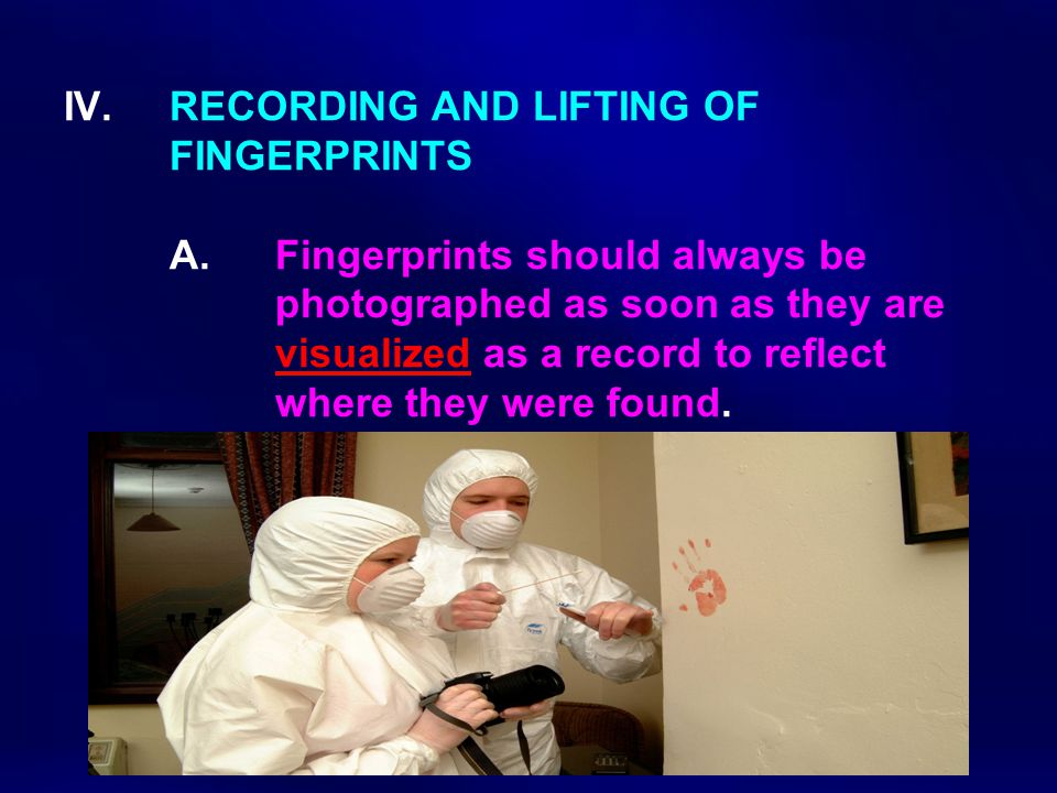 IV.RECORDING AND LIFTING OF FINGERPRINTS A. Fingerprints should always be photographed as soon as they are visualized as a record to reflect where the